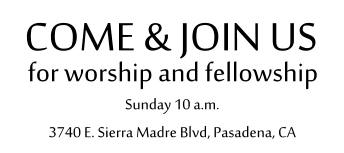 for worship and fellowship COME & JOIN US Sunday 10 a.m. 3740 E. Sierra Madre Blvd, Pasadena, CA